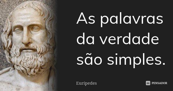 As palavras da verdade são simples.... Frase de Eurípedes.
