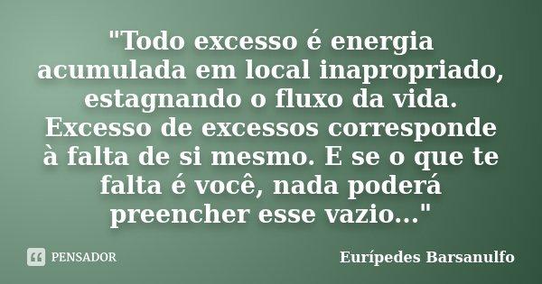 """""""Todo excesso é energia acumulada em local inapropriado, estagnando o fluxo da vida. Excesso de excessos corresponde à falta de si mesmo. E se o que te fal... Frase de Eurípedes Barsanulfo."""