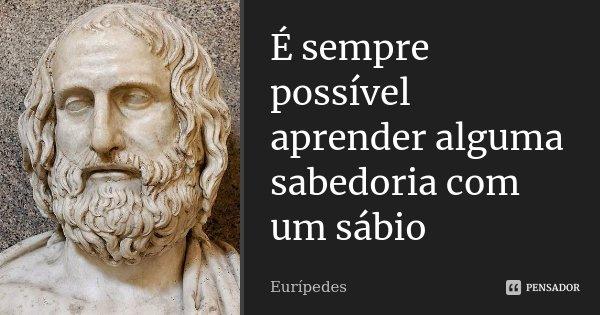 É sempre possível aprender alguma sabedoria com um sábio... Frase de Eurípedes.