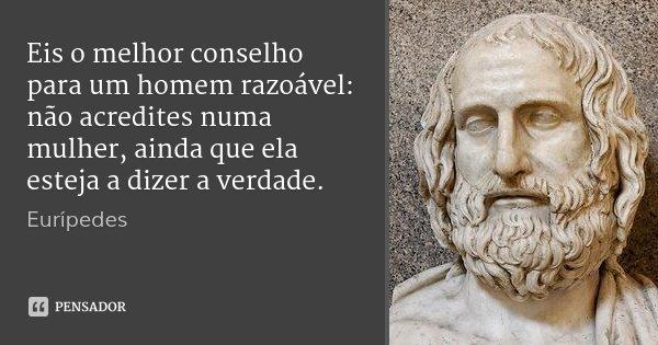 Eis o melhor conselho para um homem razoável: não acredites numa mulher, ainda que ela esteja a dizer a verdade.... Frase de Eurípedes.