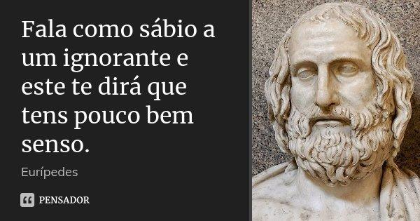 Fala como sábio a um ignorante e este te dirá que tens pouco bem senso.... Frase de Eurípedes.