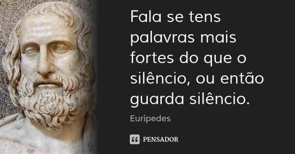 Fala se tens palavras mais fortes do que o silêncio, ou então guarda silêncio.... Frase de Eurípedes.