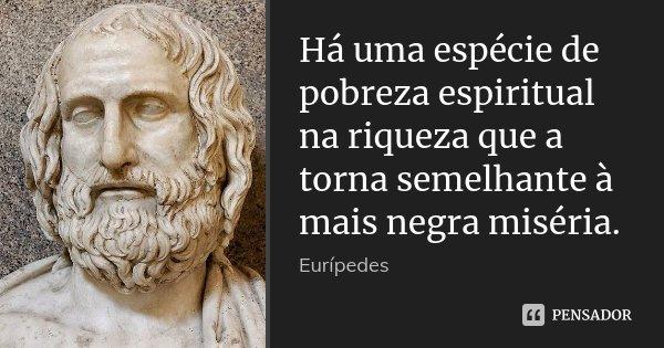Há uma espécie de pobreza espiritual na riqueza que a torna semelhante à mais negra miséria.... Frase de Eurípedes.