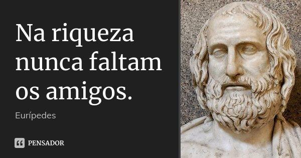 Na riqueza nunca faltam os amigos.... Frase de Eurípedes.