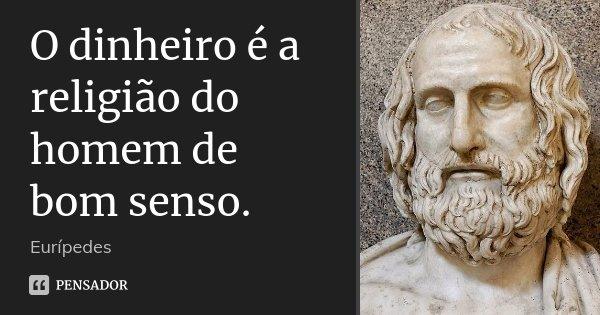 O dinheiro é a religião do homem de bom senso.... Frase de Eurípedes.