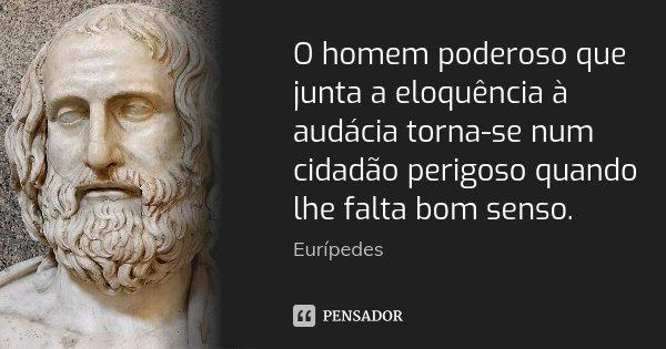 O homem poderoso que junta a eloquência à audácia torna-se num cidadão perigoso quando lhe falta bom senso.... Frase de Eurípedes.