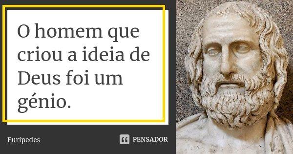 O homem que criou a ideia de Deus foi um génio.... Frase de Eurípedes.