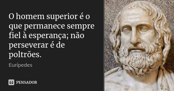 O homem superior é o que permanece sempre fiel à esperança; não perseverar é de poltrões.... Frase de Eurípedes.