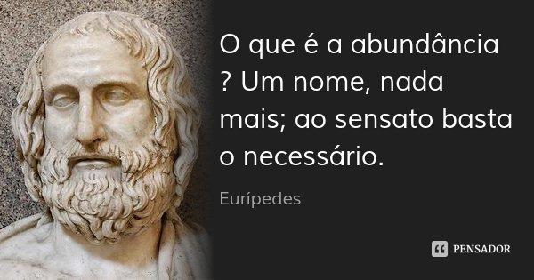 O que é a abundância ? Um nome, nada mais; ao sensato basta o necessário.... Frase de Eurípedes.