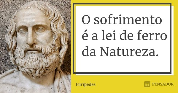 O sofrimento é a lei de ferro da Natureza.... Frase de Eurípedes.