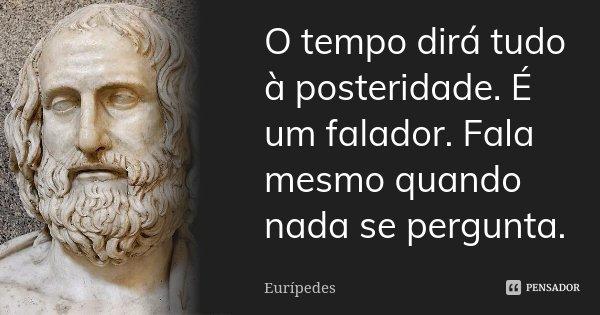 O tempo dirá tudo à posteridade. É um falador. Fala mesmo quando nada se pergunta.... Frase de Eurípedes.
