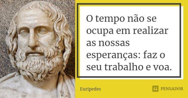 O tempo não se ocupa em realizar as nossas esperanças: faz o seu trabalho e voa.... Frase de Eurípedes.