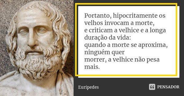 Portanto, hipocritamente os velhos invocam a morte, / e criticam a velhice e a longa duração da vida: / quando a morte se aproxima, ninguém quer / morrer, a vel... Frase de Eurípedes.