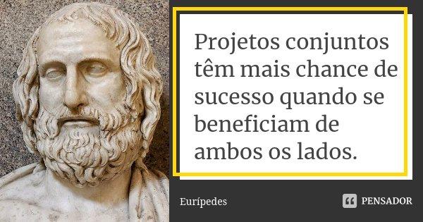 Projetos conjuntos têm mais chance de sucesso quando se beneficiam de ambos os lados.... Frase de Eurípedes.