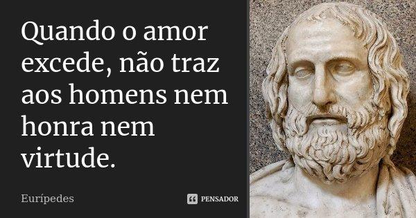 Quando o amor excede, não traz aos homens nem honra nem virtude.... Frase de Eurípedes.