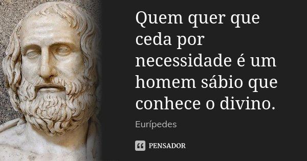 Quem quer que ceda por necessidade é um homem sábio que conhece o divino.... Frase de Eurípedes.