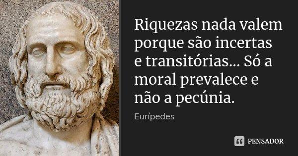Riquezas nada valem porque são incertas e transitórias... Só a moral prevalece e não a pecúnia.... Frase de Eurípedes.