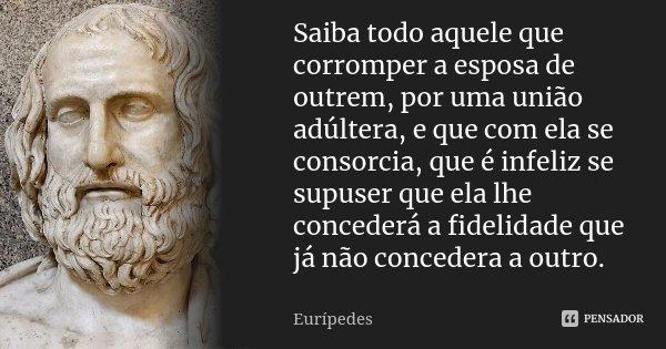 Saiba todo aquele que corromper a esposa de outrem, por uma união adúltera, e que com ela se consorcia, que é infeliz se supuser que ela lhe concederá a fidelid... Frase de Eurípedes.