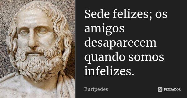 Sede felizes; os amigos desaparecem quando somos infelizes.... Frase de Eurípedes.