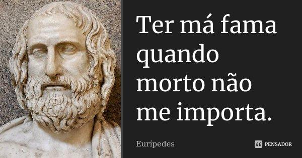 Ter má fama quando morto não me importa.... Frase de Eurípedes.