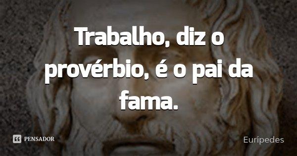 Trabalho, diz o provérbio, é o pai da fama.... Frase de Eurípedes.