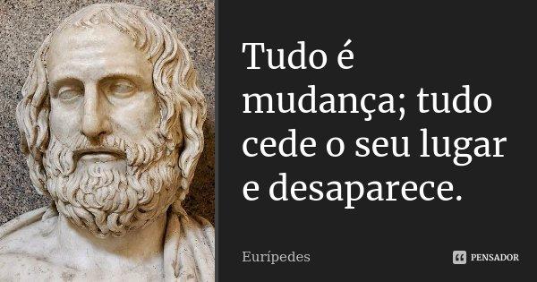 Tudo é mudança; tudo cede o seu lugar e desaparece.... Frase de Eurípedes.