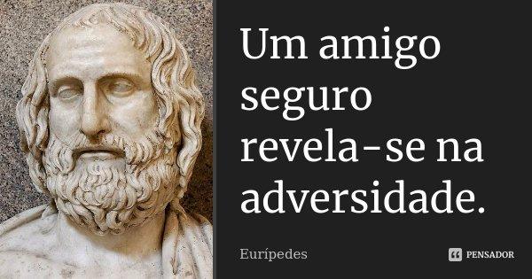 Um amigo seguro revela-se na adversidade.... Frase de Eurípedes.