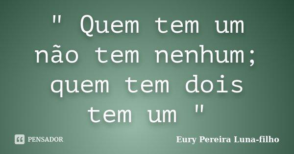 """"""" Quem tem um não tem nenhum; quem tem dois tem um """"... Frase de Eury Pereira Luna-filho."""