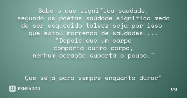 """Sabe o que significa saudade, segundo os poetas saudade significa medo de ser esquecido talvez seja por isso que estou morrendo de saudades.... """"Depois que... Frase de eu."""