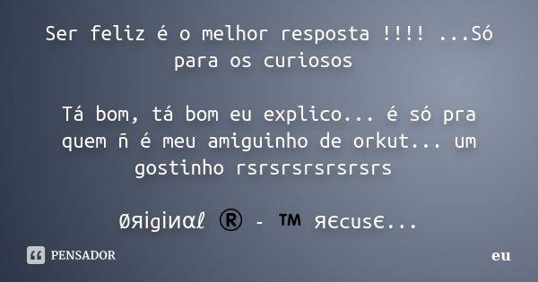 Ser feliz é o melhor resposta !!!! ...Só para os curiosos Tá bom, tá bom eu explico... é só pra quem ñ é meu amiguinho de orkut... um gostinho rsrsrsrsrsrsrs Ø&... Frase de eu.