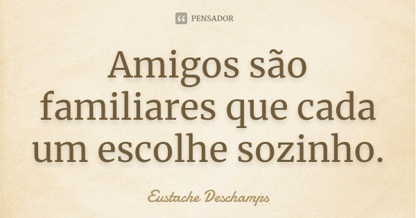 Amigos são familiares que cada um escolhe sozinho.... Frase de Eustache Deschamps.