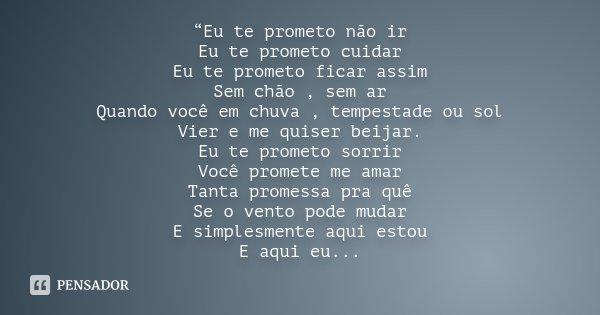 """""""Eu te prometo não ir Eu te prometo cuidar Eu te prometo ficar assim Sem chão , sem ar Quando você em chuva , tempestade ou sol Vier e me quiser beijar. Eu te p... Frase de Desconhecido."""
