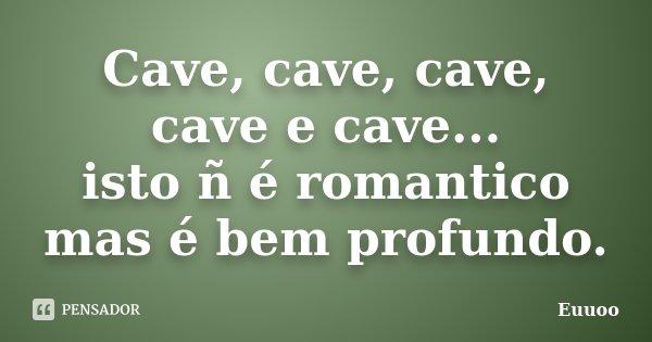 Cave, cave, cave, cave e cave... isto ñ é romantico mas é bem profundo.... Frase de Euuoo.