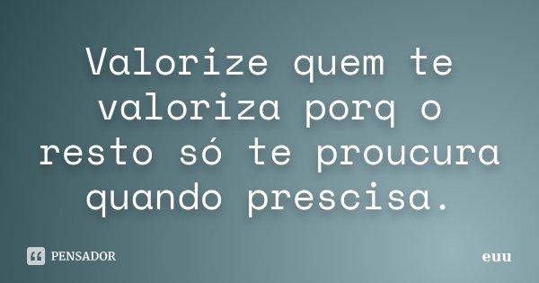Valorize Quem Te Valoriza: Valorize Quem Te Valoriza Porq O Resto... Euu