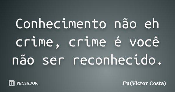 Conhecimento não eh crime, crime é você não ser reconhecido.... Frase de Eu(Victor Costa).