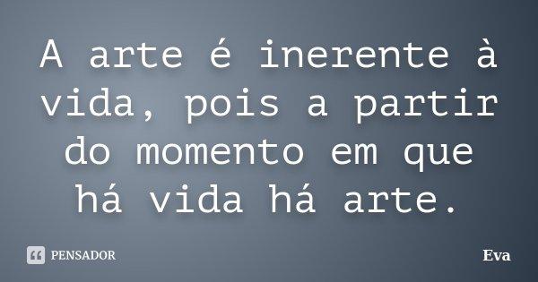 A arte é inerente à vida, pois a partir do momento em que há vida há arte.... Frase de Eva.
