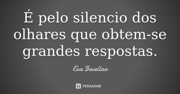 É pelo silencio dos olhares que obtem-se grandes respostas.... Frase de Eva Bacellar.