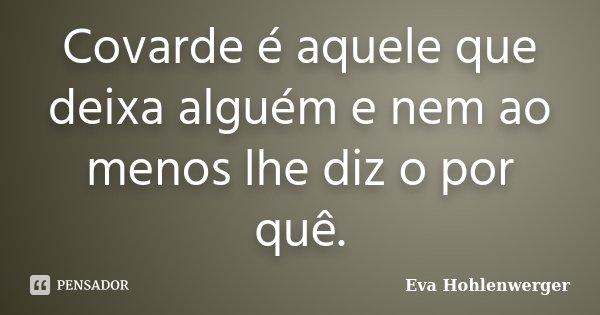 Covarde é aquele que deixa alguém e nem ao menos lhe diz o por quê.... Frase de Eva Hohlenwerger.