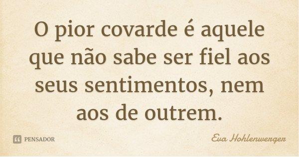 O pior covarde é aquele que não sabe ser fiel aos seus sentimentos, nem aos de outrem.... Frase de Eva Hohlenwerger.