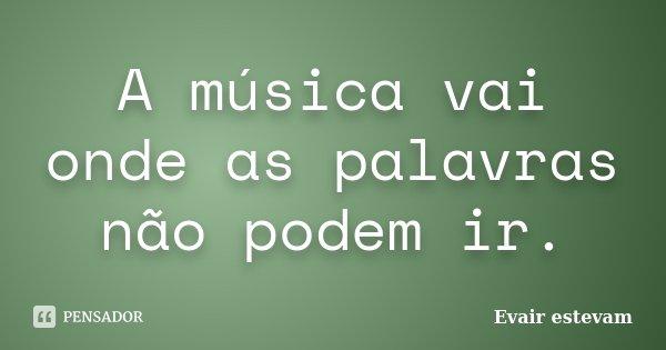 A música vai onde as palavras não podem ir.... Frase de Evair estevam.