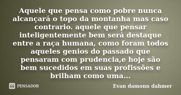 Aquele que pensa como pobre nunca alcançará o topo da montanha mas caso contrario. aquele que pensar inteligentemente bem será destaque entre a raça humana, com... Frase de Evan damonn dahmer.
