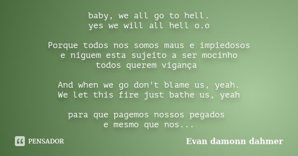 baby, we all go to hell. yes we will all hell o.o Porque todos nos somos maus e impiedosos e niguem esta sujeito a ser mocinho todos querem vigança And when we ... Frase de Evan damonn dahmer.