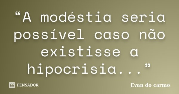 """""""A modéstia seria possível caso não existisse a hipocrisia...""""... Frase de Evan do Carmo."""