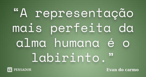 """""""A representação mais perfeita da alma humana é o labirinto.""""... Frase de Evan do Carmo."""