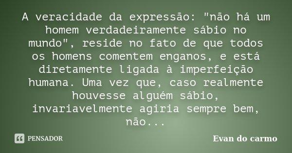 """A veracidade da expressão: """"não há um homem verdadeiramente sábio no mundo"""", reside no fato de que todos os homens comentem enganos, e está diretament... Frase de Evan do Carmo."""