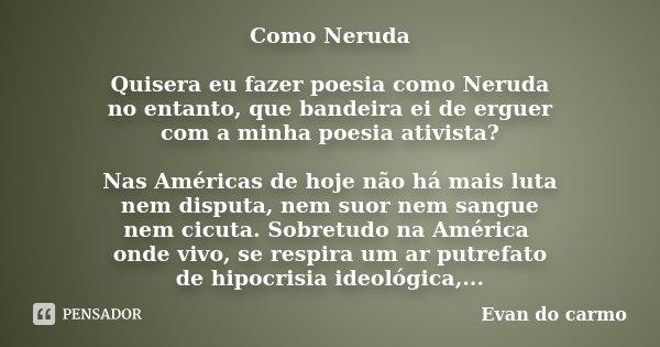 Como Neruda Quisera eu fazer poesia como Neruda no entanto, que bandeira ei de erguer com a minha poesia ativista? Nas Américas de hoje não há mais luta nem dis... Frase de Evan do Carmo.