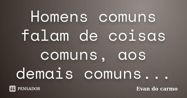 Homens comuns falam de coisas comuns, aos demais comuns...... Frase de Evan do Carmo.