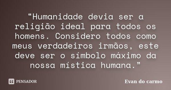 """""""Humanidade devia ser a religião ideal para todos os homens. Considero todos como meus verdadeiros irmãos, este deve ser o símbolo máximo da nossa mística human... Frase de Evan do Carmo."""