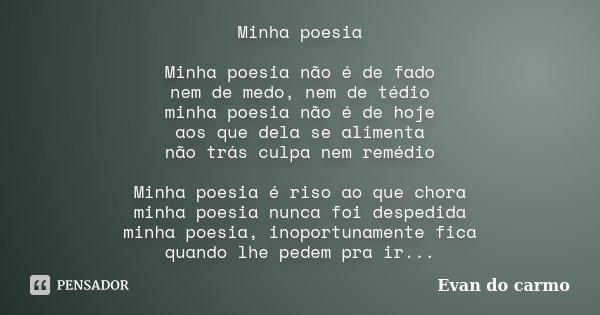 Minha poesia Minha poesia não é de fado nem de medo, nem de tédio minha poesia não é de hoje aos que dela se alimenta não trás culpa nem remédio Minha poesia é ... Frase de Evan do Carmo.