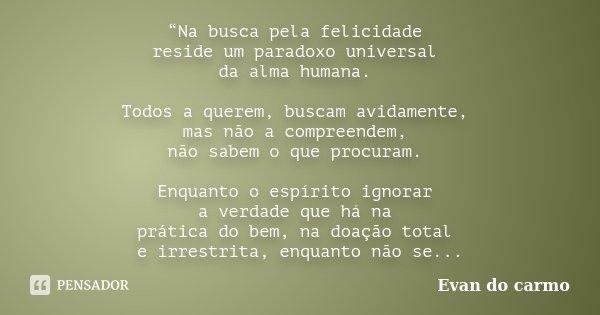 """""""Na busca pela felicidade reside um paradoxo universal da alma humana. Todos a querem, buscam avidamente, mas não a compreendem, não sabem o que procuram. Enqua... Frase de Evan do Carmo."""